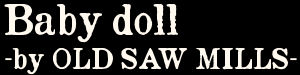 Baby doll -by OLD SAW MILLS-
